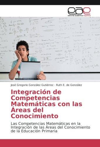 Integración de Competencias Matemáticas con las Áreas del Conocimiento: Las Competencias Matemáticas en la Integración de las Áreas del Conocimiento de la Educación Primaria
