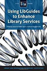 Using LibGuides to Enhance Library Services: A LITA Guide