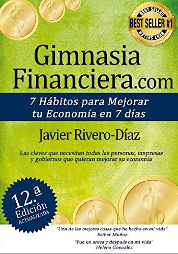 GimnasiaFinanciera.com: 7 hábitos para mejorar tu economía en 7 días (ed. 12ª) Gimnasia Financiera: Gana más dinero siguiendo estos simples pasos, demostrado. No apto para quienes ya lo saben todo. por Javier Rivero-Diaz