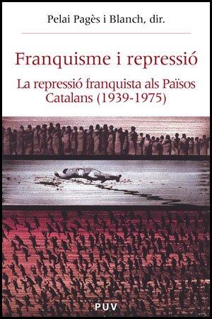 Franquisme i repressió: La repressió franquista als Països Catalans (Història i Memòria del Franquisme) por Pelai Pagès i Blanch