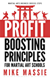 The Profit-Boosting Principles for Martial Art School Owners: How to Dramatically Increase Your Martial Arts School Profits Without Increasing Your Overhead ... Arts Business Success Steps Book 1)