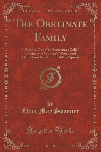 The Obstinate Family: A Farce in One Act, Sometimes Called Obstinacy, a Woman's Won't, and Thank Goodness! The Table Is Spread (Classic Reprint)