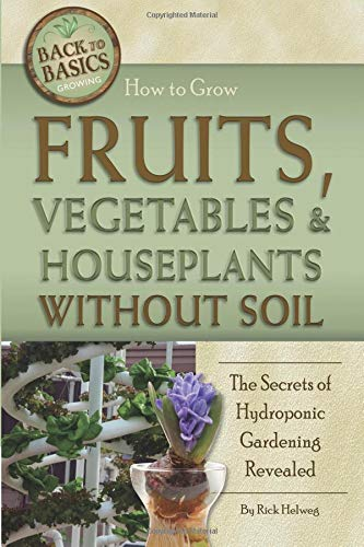 How to Grow Fruits, Vegetables & Houseplants Without Soil: The Secrets of Hydroponic Gardening Revealed (Back to Basics): The Secrets of Hydroponic Gardening Revealed (Back to Basics) por Rick Helweg