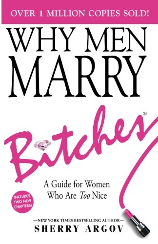 WHY MEN MARRY BITCHES: EXPANDED NEW EDITION - A Guide for Women Who Are Too Nice por Sherry Argov