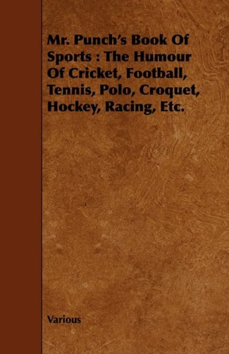 Mr. Punch's Book of Sports: The Humour of Cricket, Football, Tennis, Polo, Croquet, Hockey, Racing, Etc.