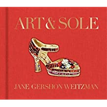 Art & Sole: A Spectacular Selection of More Than 150 Fantasy Art Shoes from the Stuart Weitzman Collection by Jane Weitzman (2013-08-20)