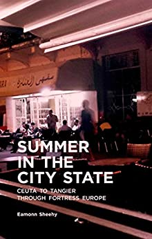Summer In The City State: Ceuta To Tangier Through Fortress Europe by [Sheehy, Eamonn]