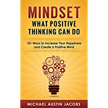 Mindset: What Positive Thinking Can Do: 101 Ways to Increase Your Happiness and Create a Positive Mind (English Edition)