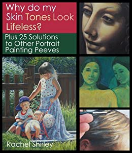 Why do My Skin Tones Look Lifeless? Plus 25 Solutions to Other Portrait Painting Peeves: Tips and Techniques on Oil Painting Portraits, Mixing Skin Colours, Eyes, Hair and More by [Shirley, Rachel]