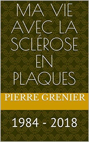 Ma vie avec la sclérose en plaques: 1984 - 2018 par Pierre Grenier