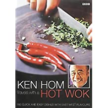 Ken Hom: Travels with a Hot Wok: 160 Quick and Easy Dishes with East-West Flavours by Ken Hom (2002-04-04)