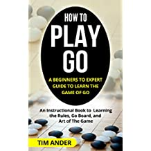How to Play Go: A Beginners to Expert Guide to Learn The Game of Go: An Instructional Book to Learning the Rules, Go Board, and Art of The Game (English Edition)