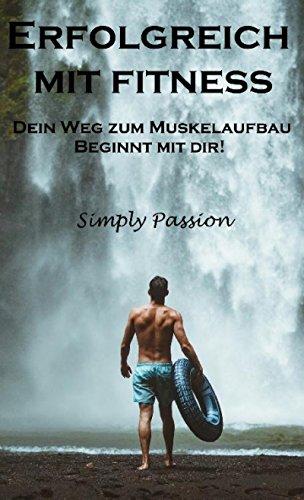 Erfolgreich mit Fitness: Dein Weg zum Muskelaufbau beginnt mit Dir! (German Edition) por Simply Passion