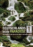 Deutschlands letzte Paradiese: Das Handbuch mit 14 National- und 105 Naturparks sowie 16 Biosphärenreservate vom Wattenmeer über die Mittelgebirge bis nach Berchtesgaden inklusive Orientierungskarten