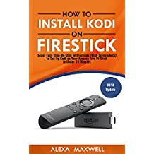 How to Install Kodi on Firestick: Super Easy Step-By-Step Instructions (With Screenshots) to Set Up Kodi on Your Amazon Fire TV Stick in Under 10 Minutes (2018 Update)