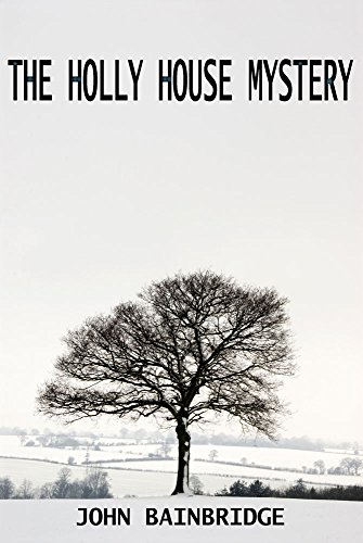THE HOLLY HOUSE MYSTERY: An Inspector Chance Murder Mystery (An Inspector Chance Mystery Book 2) by [Bainbridge, John]
