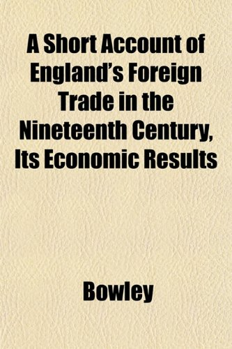 A Short Account of England's Foreign Trade in the Nineteenth Century, Its Economic Results