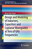 Design and Modeling of Inductors, Capacitors and Coplanar Waveguides at Tens of GHz Frequencies (SpringerBriefs in Electrical and Computer Engineering)