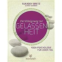 Der Königsweg zur Gelassenheit: Yoga-Psychologie für jeden Tag