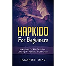 Hapkido For Beginners: Strategies & Striking Techniques Utilizing The Korean Art Of Hapkido (English Edition)