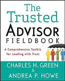 The Trusted Advisor Fieldbook: A Comprehensive Toolkit for Leading with Trust by [Green, Charles H., Howe, Andrea P.]
