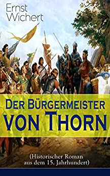 Der Bürgermeister von Thorn (Historischer Roman aus dem 15. Jahrhundert): Rittergeschichte - Die Zeit des Deutschen Ordens in Ostpreußen (Ein Klassiker des Heimatromans)