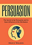 Image of Persuasion: The Secret to be Persuasive and to Have Influence at the Workplace (English Edition)