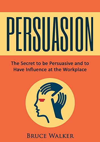 Persuasion: The Secret to be Persuasive and to Have Influence at the Workplace (English Edition)
