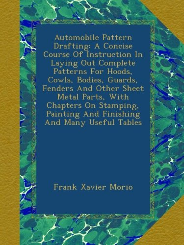 Automobile Pattern Drafting: A Concise Course Of Instruction In Laying Out Complete Patterns For Hoods, Cowls, Bodies, Guards, Fenders And Other Sheet Painting And Finishing And Many Useful Tables Guard Hood