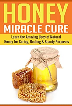 Honey: Learn The Amazing Uses of Natural Honey for Curing, Healing & Beauty Purposes (English Edition) par [Grey, Kathy]