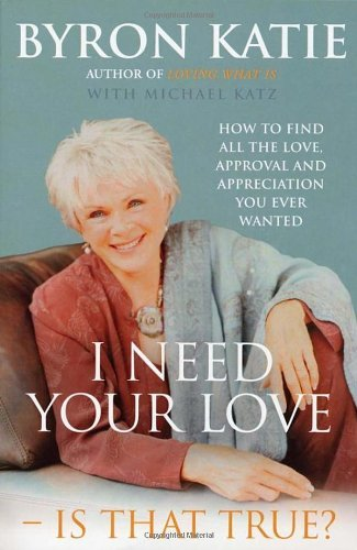 By Byron Katie - I Need Your Love - Is That True?: How to find all the love, approval and appreciation you ever wanted