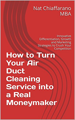 How to Turn Your Air Duct Cleaning Service into a Real Moneymaker: Innovative Differentiation, Growth and Marketing Strategies to Crush Your Competition