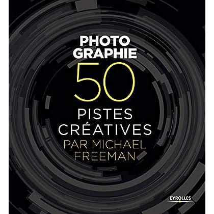 Photographie - 50 pistes créatives par Michael Freeman