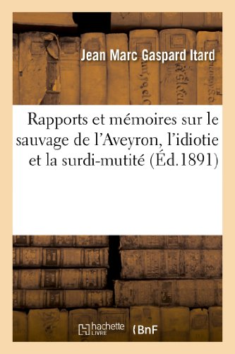 Rapports et mémoires sur le sauvage de l'Aveyron, l'idiotie et la surdi-mutité