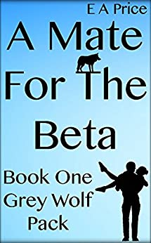 A Mate for the Beta: (Book 1, Grey Wolf Pack Romance Novellas) by [Price, E A]