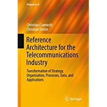 Reference Architecture for the Telecommunications Industry: Transformation of Strategy, Organization, Processes, Data, and Applications (Progress in IS) (English Edition)