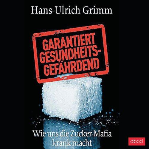 Buchseite und Rezensionen zu 'Garantiert gesundheitsgefährdend: Wie uns die Zucker-Mafia krank macht' von Hans-Ulrich Grimm