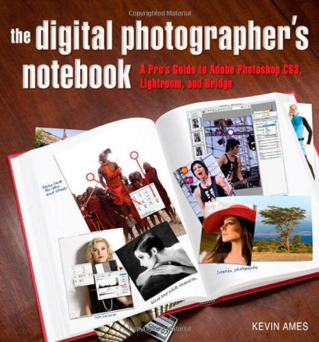 Digital Photographer's Notebook: A Pro's Guide to Adobe Photoshop CS3, Lightroom, and Bridge, The