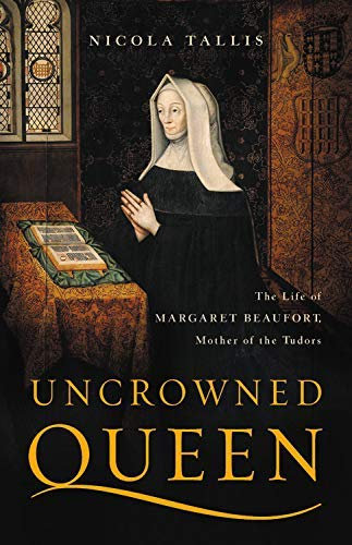 Uncrowned Queen: The Life of Margaret Beaufort, Mother of the Tudors (English Edition)