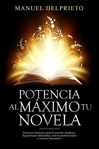 POTENCIA AL MÁXIMO TU NOVELA: Técnicas maestras para el escritor moderno por Manuel Delprieto