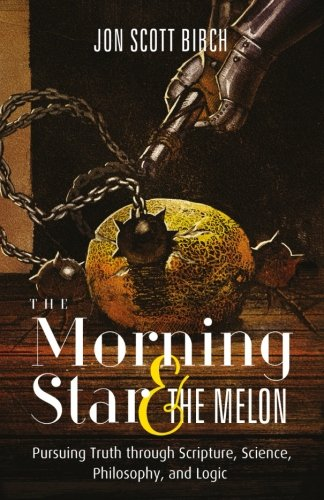 The Morning Star & The Melon: Pursuing Truth through Scripture, Science, Philosophy, and Logic