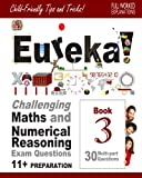 11+ Maths and Numerical Reasoning: Eureka! Challenging Exam Questions with full step-by-step methods, tips and tricks: Volume 3 (Eureka! Challenging ... Reasoning Questions for the Modern 11+ Exam)