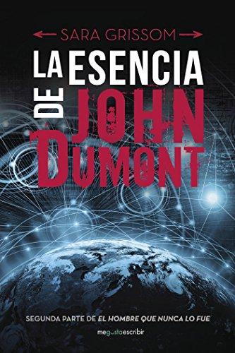 La esencia de John Dumont: Segunda parte de El hombre que nunca lo fue por Sara Grissom