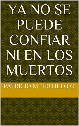 Ya no se puede confiar ni en los muertos por Patricio M. Trujillo O.