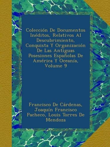 Colección De Documentos Inéditos, Relativos Al Descubrimiento, Conquista Y Organización De Las Antiguas Posesiones Españolas De América Y Oceanía, Volume 9