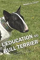 L'EDUCATION DU BULL TERRIER: Toutes les astuces pour un Bull Terrier bien éduqué