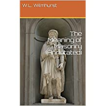 The Meaning of Masonry (Annotated) (Wilmhurst Series Book 1) (English Edition)