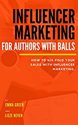 Influencer marketing for Authors with balls: how to six-fold your sales with influencer marketing