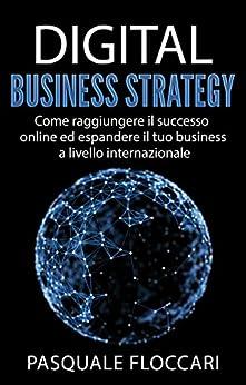 Digital Business Strategy: Come raggiungere il successo online ed espandere il tuo business a livello internazionale (Italian Edition) van [Floccari, Pasquale]