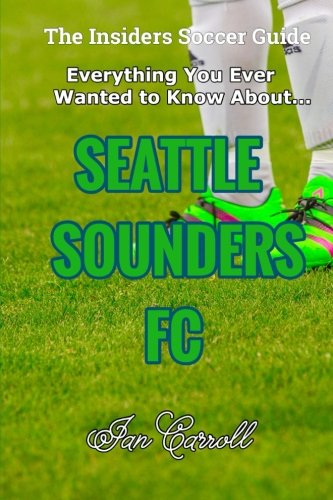 Everything You Ever Wanted to Know About Seattle Sounders FC por Mr Ian Carroll